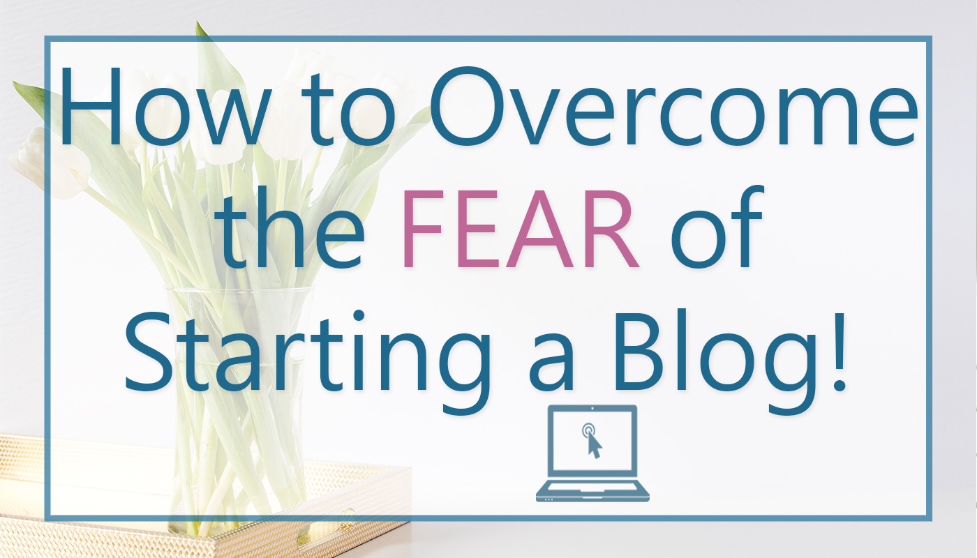 Overcome The Fear Of Starting A Blog